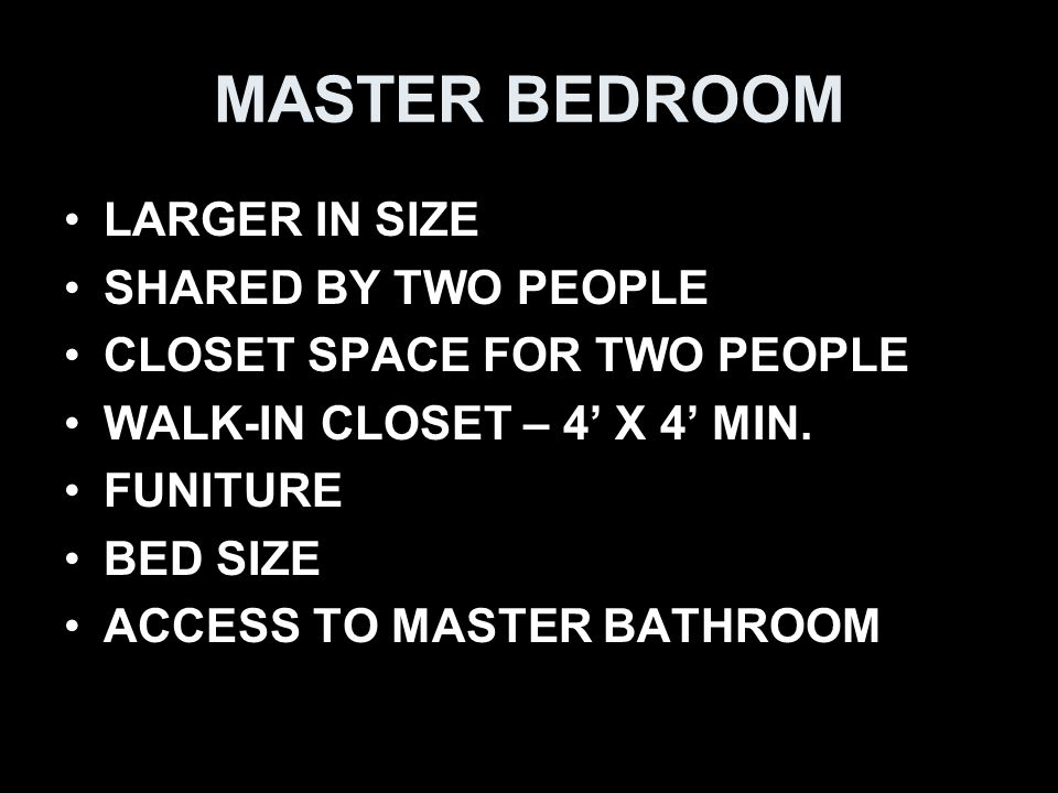 MASTER BEDROOM LARGER IN SIZE SHARED BY TWO PEOPLE CLOSET SPACE FOR TWO PEOPLE WALK-IN CLOSET – 4' X 4' MIN.
