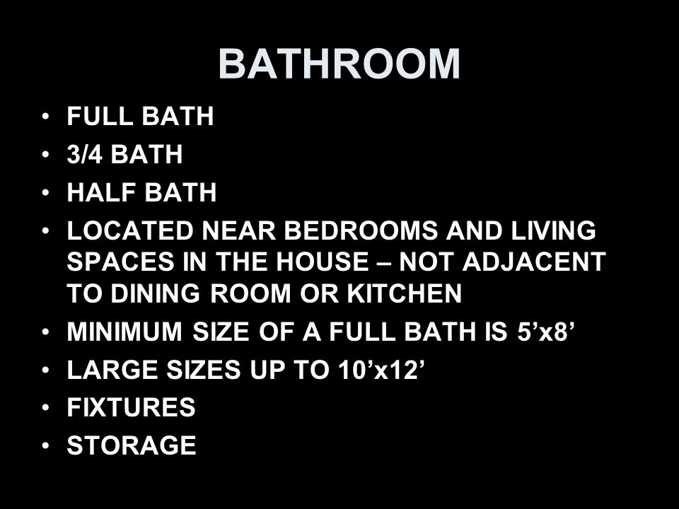 BATHROOM FULL BATH 3/4 BATH HALF BATH LOCATED NEAR BEDROOMS AND LIVING SPACES IN THE HOUSE – NOT ADJACENT TO DINING ROOM OR KITCHEN MINIMUM SIZE OF A FULL BATH IS 5'x8' LARGE SIZES UP TO 10'x12' FIXTURES STORAGE