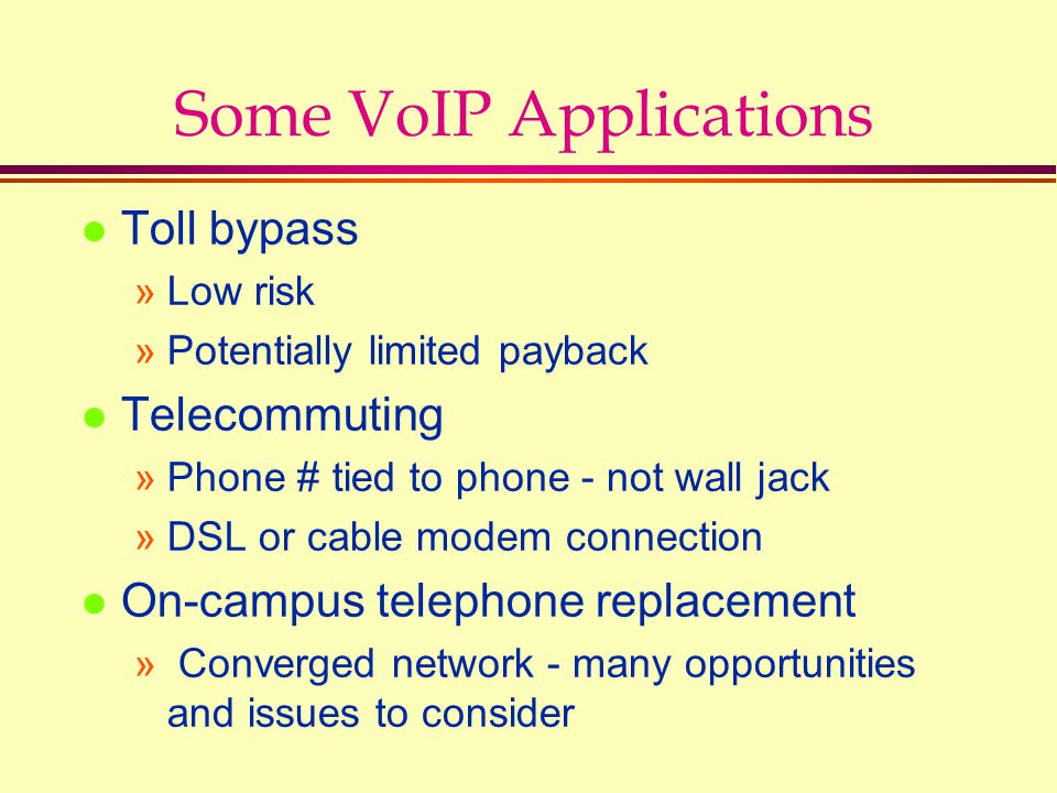 Some VoIP Applications l Toll bypass »Low risk »Potentially limited payback l Telecommuting »Phone # tied to phone - not wall jack »DSL or cable modem