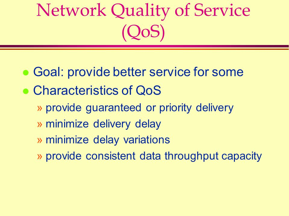 Network Quality of Service (QoS) l Goal: provide better service for some l Characteristics of QoS »provide guaranteed or priority delivery »minimize d