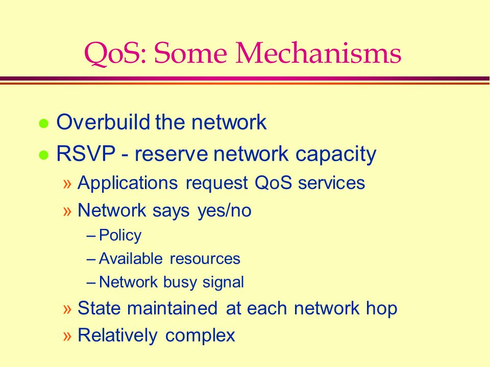 QoS: Some Mechanisms l Overbuild the network l RSVP - reserve network capacity »Applications request QoS services »Network says yes/no –Policy –Availa