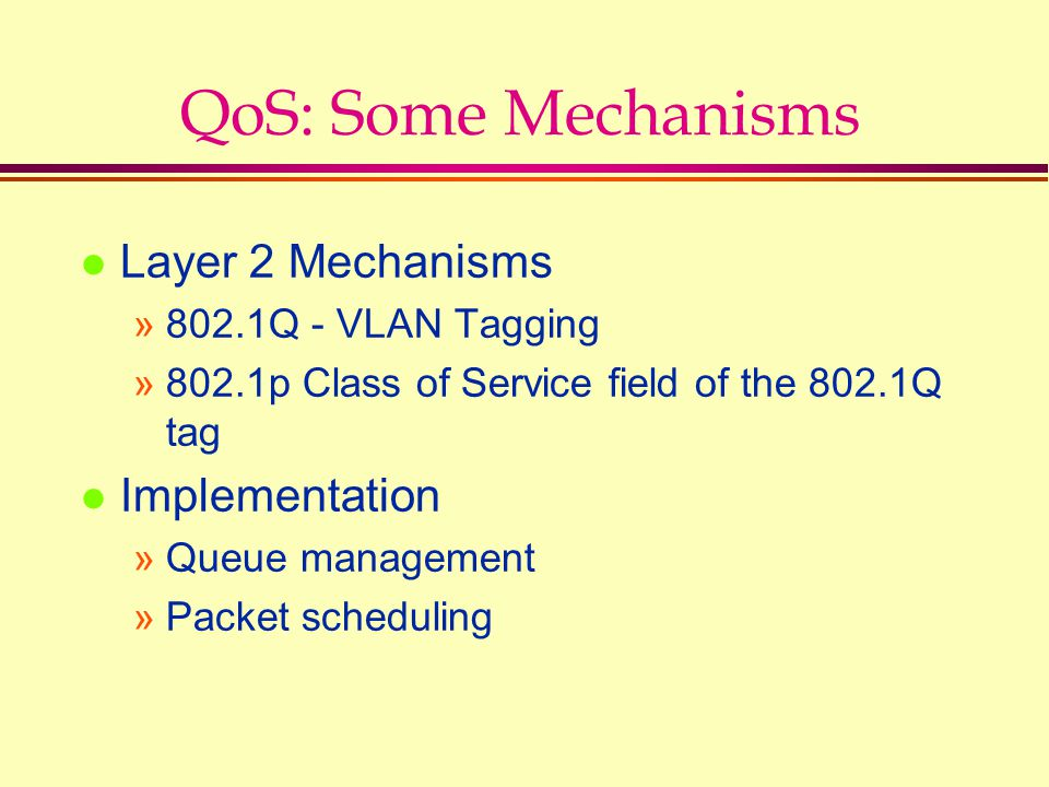 QoS: Some Mechanisms l Layer 2 Mechanisms »802.1Q - VLAN Tagging »802.1p Class of Service field of the 802.1Q tag l Implementation »Queue management »