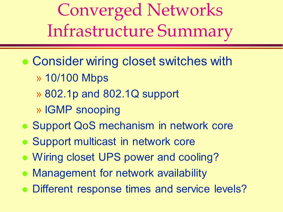 Converged Networks Infrastructure Summary l Consider wiring closet switches with »10/100 Mbps »802.1p and 802.1Q support »IGMP snooping l Support QoS