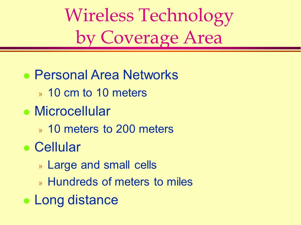 Wireless Technology by Coverage Area l Personal Area Networks » 10 cm to 10 meters l Microcellular » 10 meters to 200 meters l Cellular » Large and sm