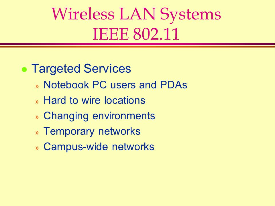 Wireless LAN Systems IEEE 802.11 l Targeted Services » Notebook PC users and PDAs » Hard to wire locations » Changing environments » Temporary network