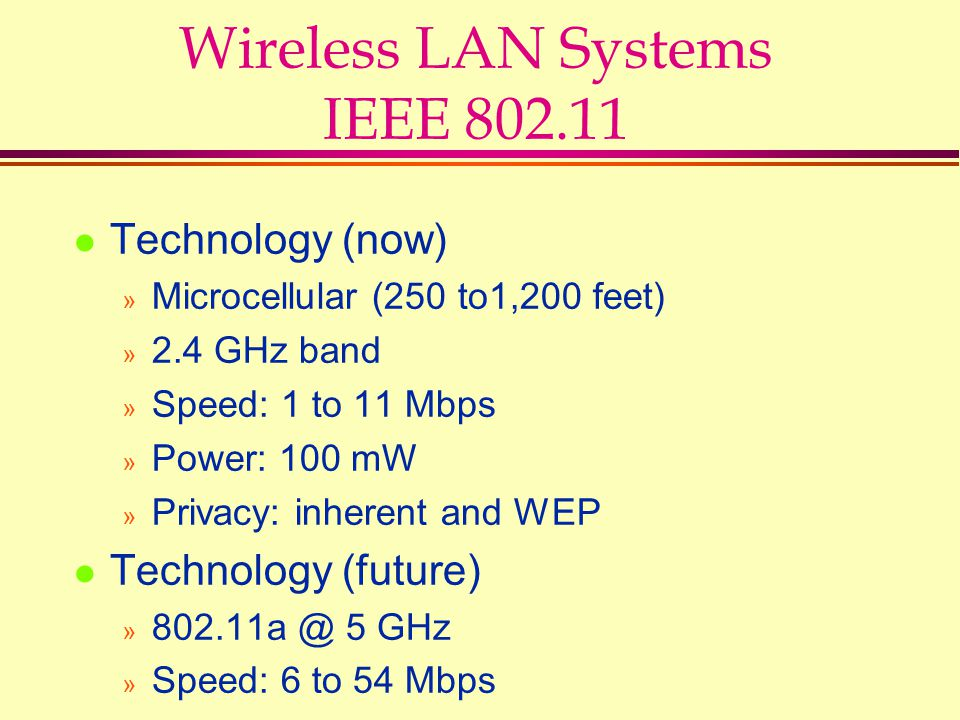 Wireless LAN Systems IEEE 802.11 l Technology (now) » Microcellular (250 to1,200 feet) » 2.4 GHz band » Speed: 1 to 11 Mbps » Power: 100 mW » Privacy: