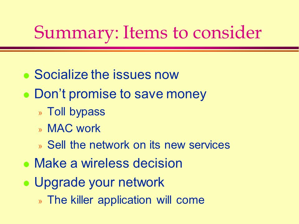Summary: Items to consider l Socialize the issues now l Don't promise to save money » Toll bypass » MAC work » Sell the network on its new services l
