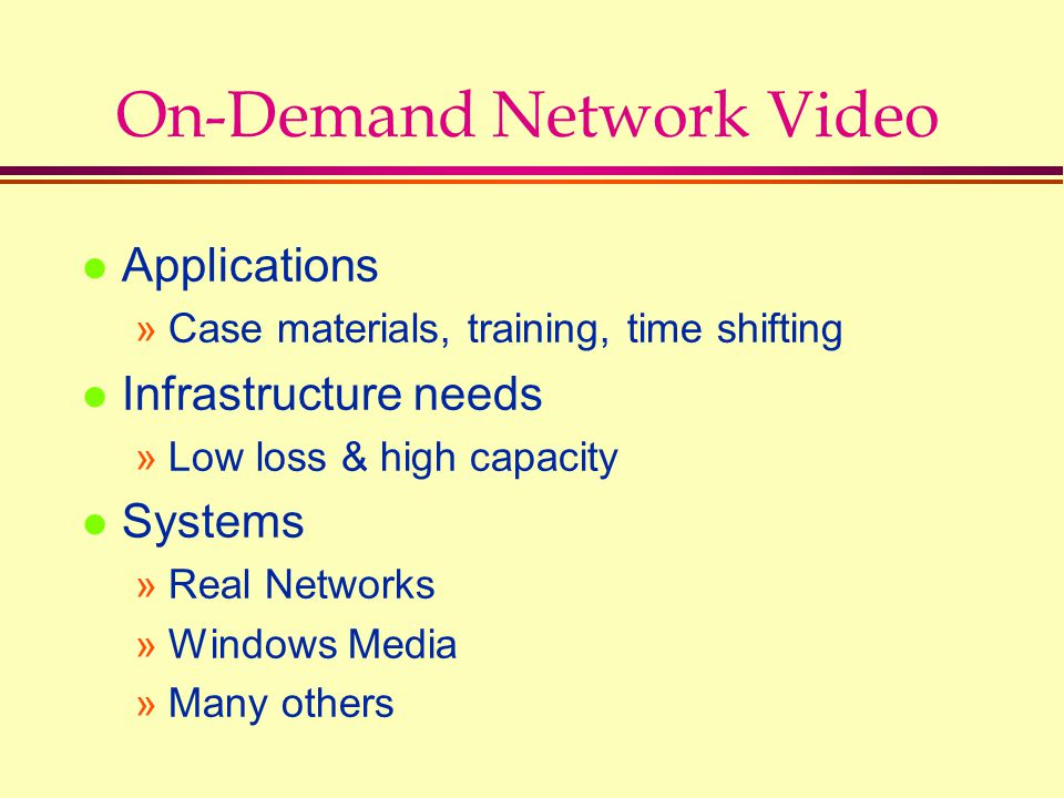 On-Demand Network Video l Applications »Case materials, training, time shifting l Infrastructure needs »Low loss & high capacity l Systems »Real Netwo