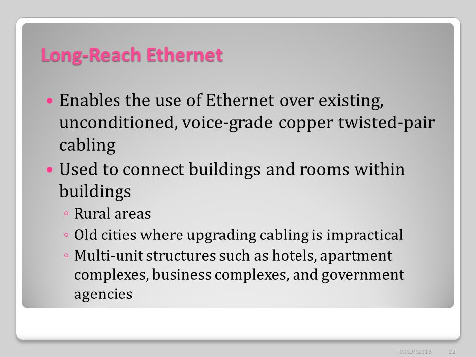 Long-Reach Ethernet Enables the use of Ethernet over existing, unconditioned, voice-grade copper twisted-pair cabling Used to connect buildings and ro