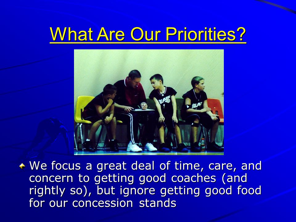 What Are Our Priorities? We focus a great deal of time, care, and concern to getting good coaches (and rightly so), but ignore getting good food for o