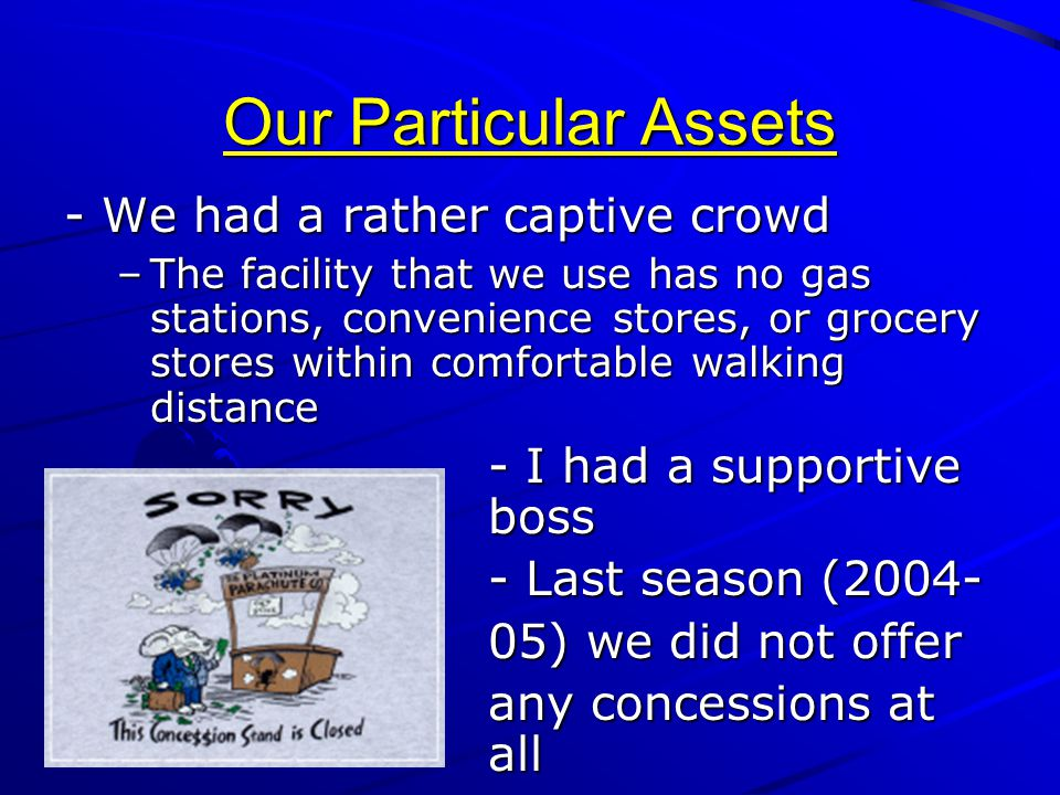 Our Particular Assets - We had a rather captive crowd –The facility that we use has no gas stations, convenience stores, or grocery stores within comf