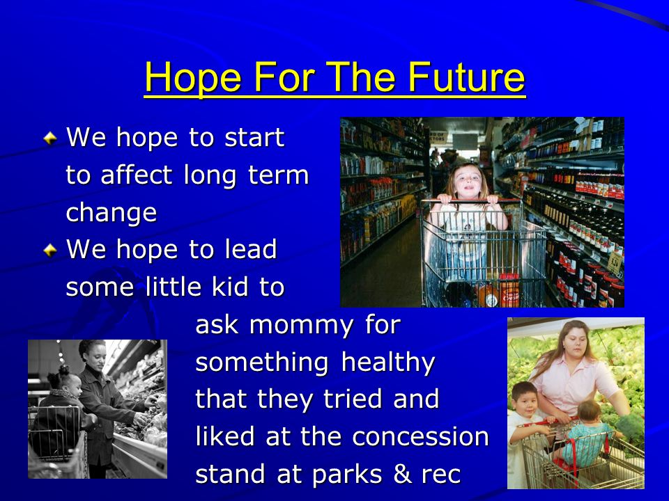 Hope For The Future We hope to start to affect long term change We hope to lead some little kid to ask mommy for something healthy that they tried and