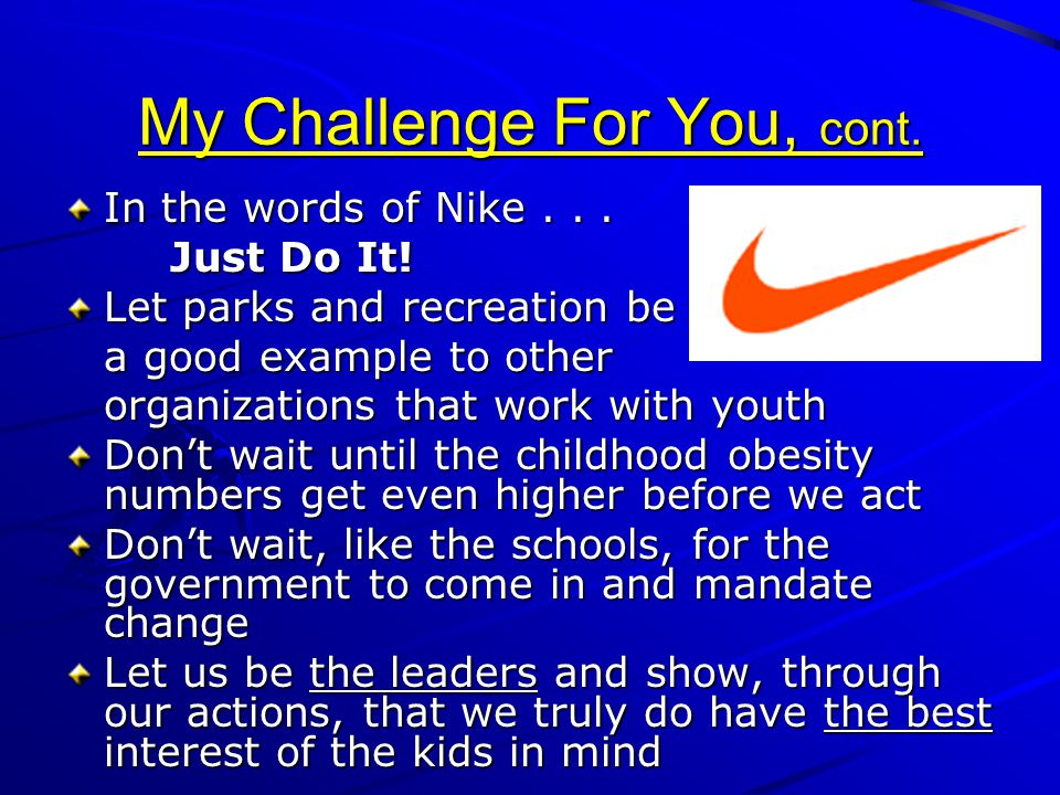 My Challenge For You, cont. In the words of Nike... Just Do It! Let parks and recreation be a good example to other organizations that work with youth