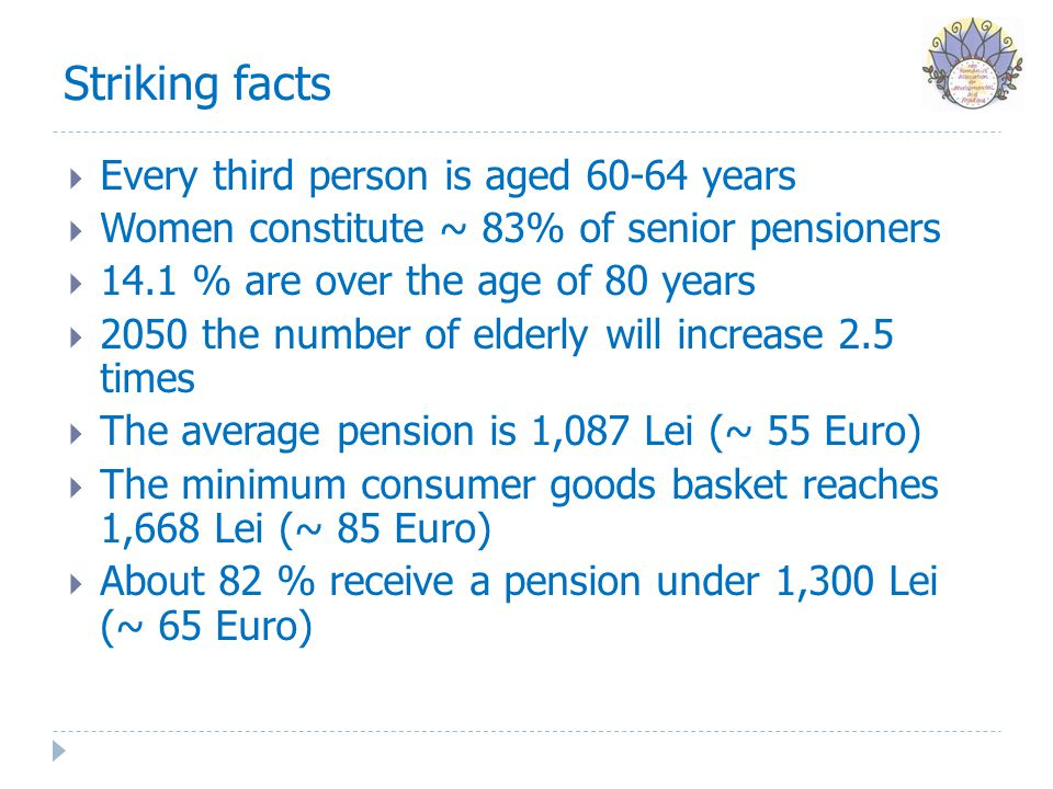 Striking facts  Every third person is aged 60-64 years  Women constitute ~ 83% of senior pensioners  14.1 % are over the age of 80 years  2050 the number of elderly will increase 2.5 times  The average pension is 1,087 Lei (~ 55 Euro)  The minimum consumer goods basket reaches 1,668 Lei (~ 85 Euro)  About 82 % receive a pension under 1,300 Lei (~ 65 Euro)