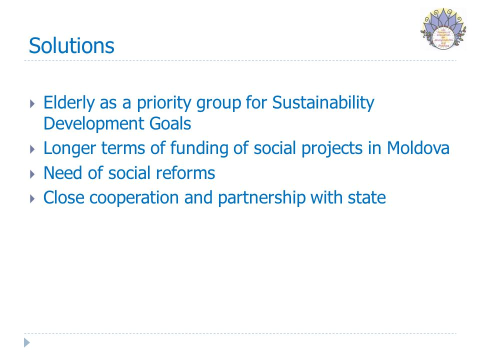 Solutions  Elderly as a priority group for Sustainability Development Goals  Longer terms of funding of social projects in Moldova  Need of social reforms  Close cooperation and partnership with state
