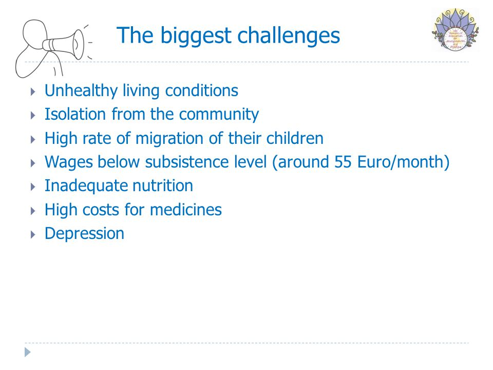 The biggest challenges  Unhealthy living conditions  Isolation from the community  High rate of migration of their children  Wages below subsistence level (around 55 Euro/month)  Inadequate nutrition  High costs for medicines  Depression