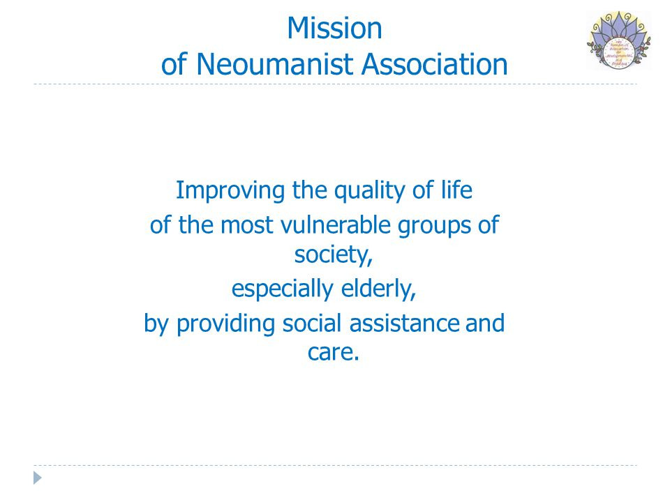 Mission of Neoumanist Association Improving the quality of life of the most vulnerable groups of society, especially elderly, by providing social assi