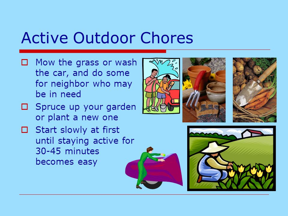 Active Outdoor Chores  Mow the grass or wash the car, and do some for neighbor who may be in need  Spruce up your garden or plant a new one  Start slowly at first until staying active for 30-45 minutes becomes easy