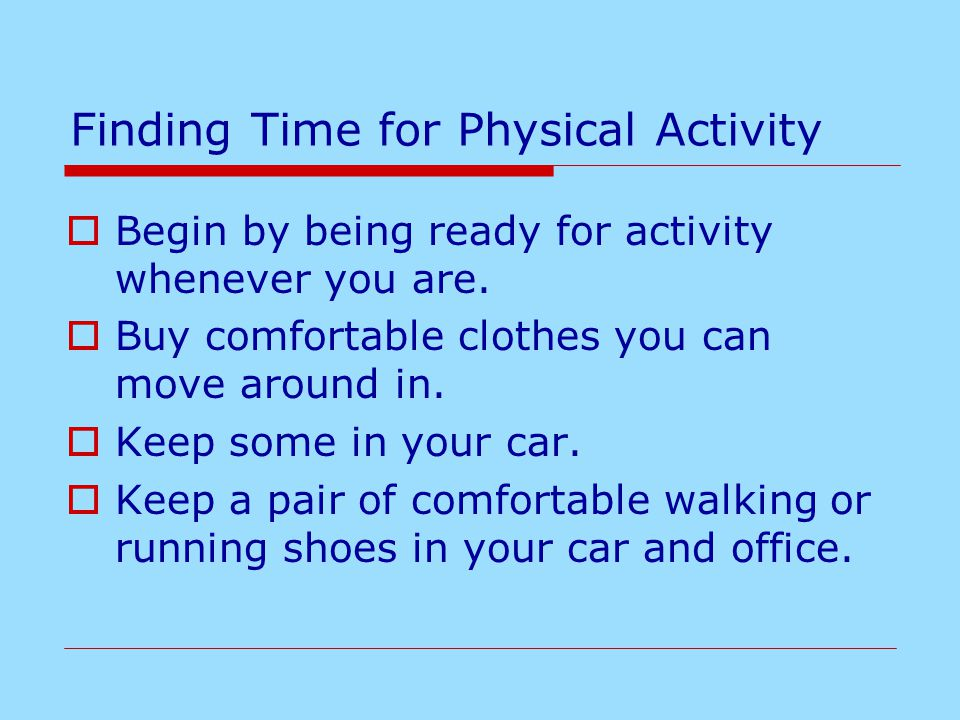 Finding Time for Physical Activity  Begin by being ready for activity whenever you are.  Buy comfortable clothes you can move around in.  Keep some