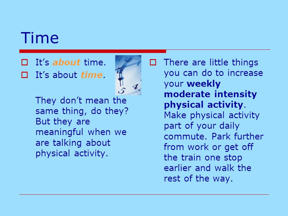 Time  It's about time. They don't mean the same thing, do they? But they are meaningful when we are talking about physical activity.  There are litt