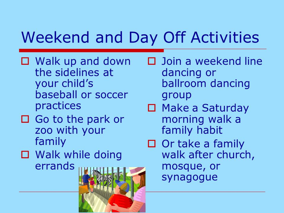 Weekend and Day Off Activities  Walk up and down the sidelines at your child's baseball or soccer practices  Go to the park or zoo with your family  Walk while doing errands  Join a weekend line dancing or ballroom dancing group  Make a Saturday morning walk a family habit  Or take a family walk after church, mosque, or synagogue