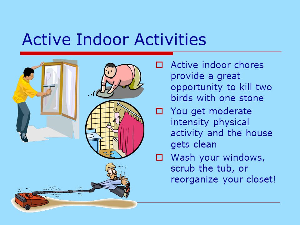 Active Indoor Activities  Active indoor chores provide a great opportunity to kill two birds with one stone  You get moderate intensity physical act