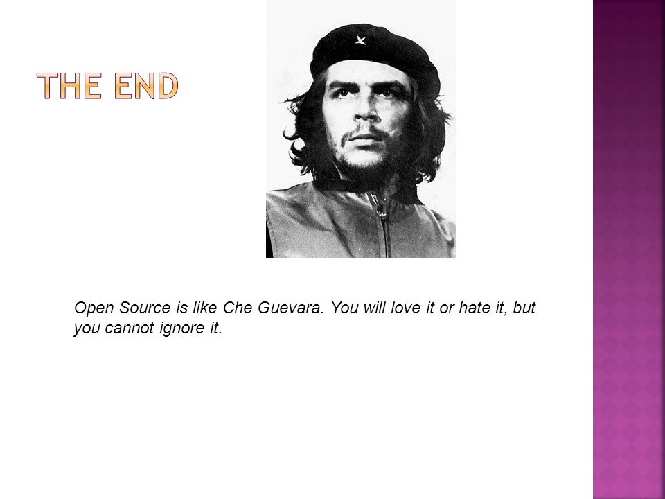 Open Source is like Che Guevara. You will love it or hate it, but you cannot ignore it.