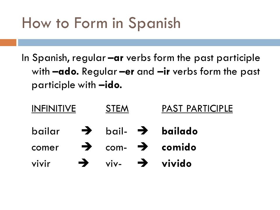 How to Form in Spanish In Spanish, regular –ar verbs form the past participle with –ado. Regular –er and –ir verbs form the past participle with –ido.