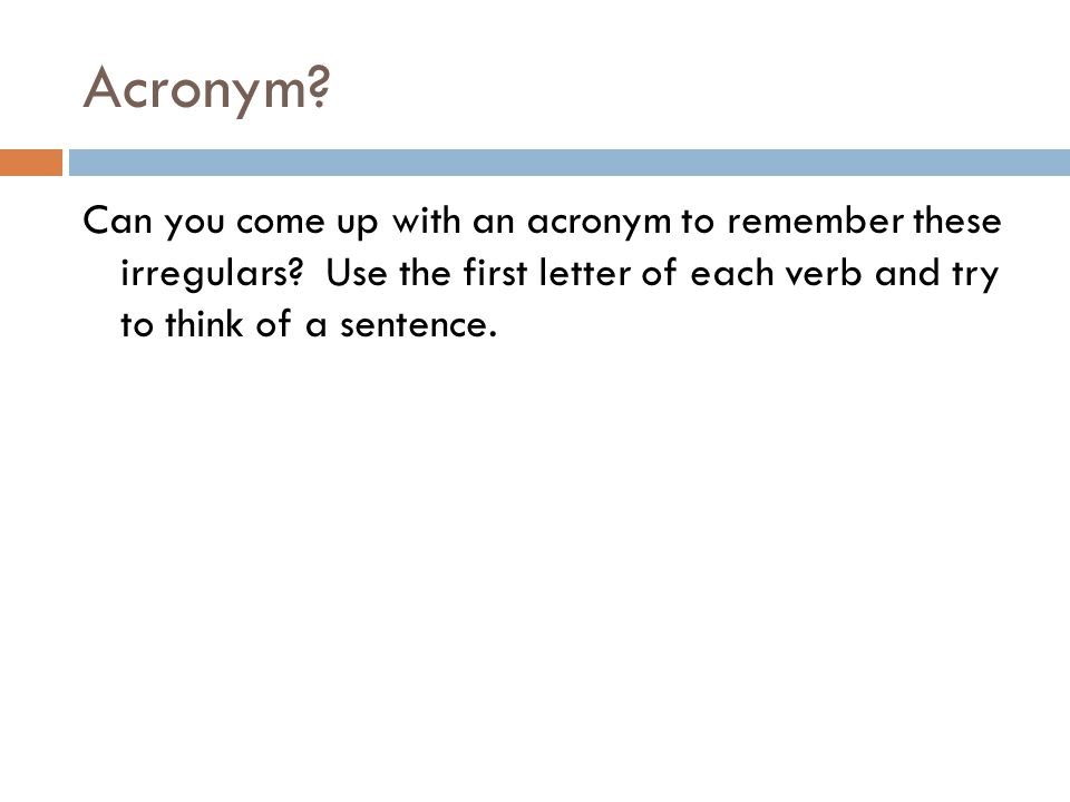 Acronym. Can you come up with an acronym to remember these irregulars.