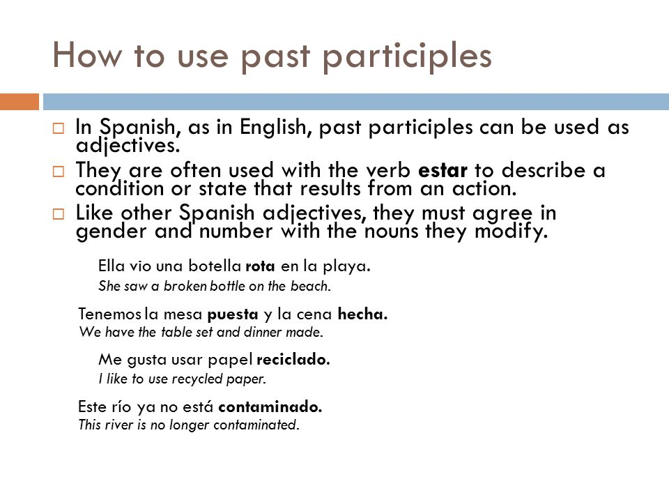 How to use past participles  In Spanish, as in English, past participles can be used as adjectives.  They are often used with the verb estar to desc