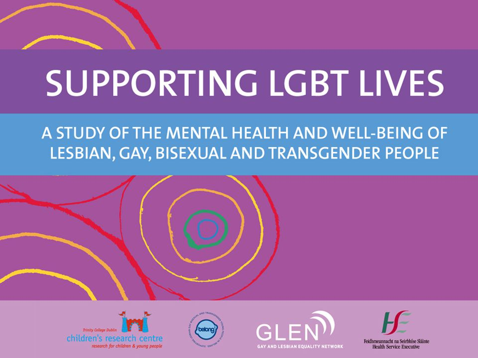 Demographics First major Irish study on LGBT mental health First major Irish study on LGBT mental health Commissioned: GLEN & BeLonG To Youth Service Commissioned: GLEN & BeLonG To Youth Service Funded: HSE National Office for Suicide Prevention Funded: HSE National Office for Suicide Prevention Research Team: TCD & UCD - Paula Mayock, Audrey Bryan, Nicola Carr, Karl Kitching Research Team: TCD & UCD - Paula Mayock, Audrey Bryan, Nicola Carr, Karl Kitching 1,110 survey participants and 40 interviewees 1,110 survey participants and 40 interviewees Age range: 14 – 73 Age range: 14 – 73 LGB: 96%, T: 4% LGB: 96%, T: 4%