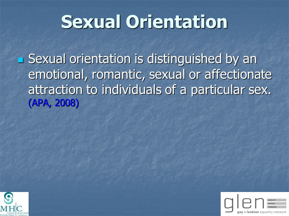 Sexual Orientation Sexual orientation is distinguished by an emotional, romantic, sexual or affectionate attraction to individuals of a particular sex