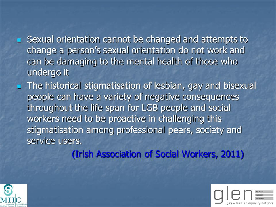 Resources for Professionals: Sexual Orientation Lesbian, Gay & Bisexual Patients: The Issues for Mental Health Practice College of Psychiatry of Ireland, 2011.Available at: www.glen.ie/attachments/CPsychI_LGB_Mental_Health_Guide.PDF Gay, Lesbian &Bisexual People: Guide to Good Practice for Mental Health Nurses Irish Institute of Mental Health Nursing, 2010.