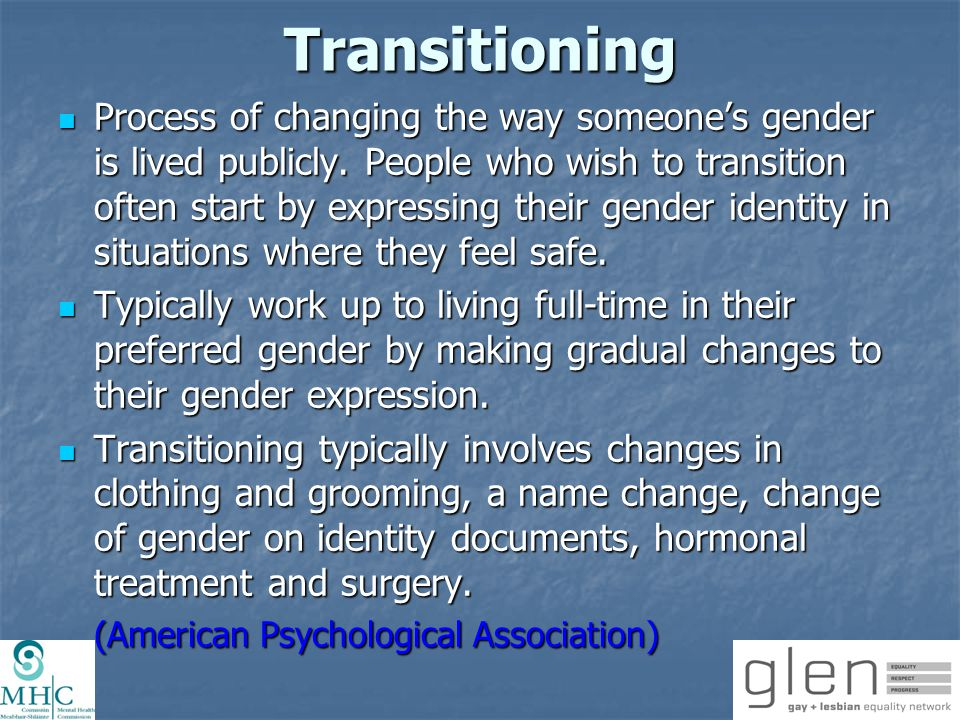 Transitioning Psychosocial support during process Psychosocial support during process Connecting with other transgender people through peer support groups and transgender community organisations is also very helpful for people when they are going through the transition process.