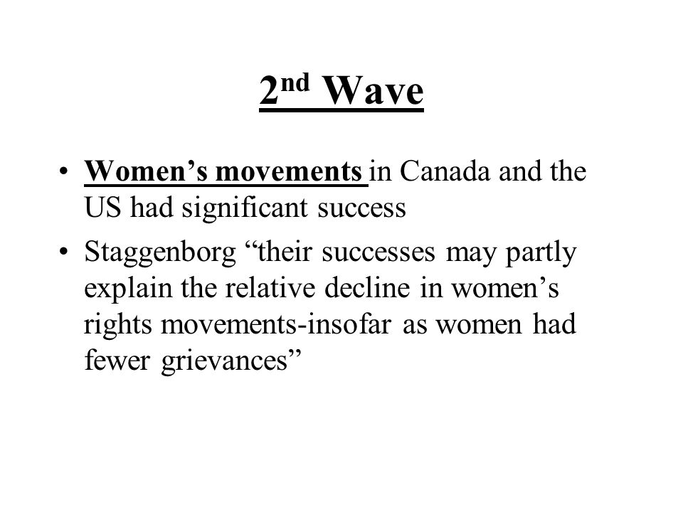 """2 nd Wave Women's movements in Canada and the US had significant success Staggenborg """"their successes may partly explain the relative decline in women"""