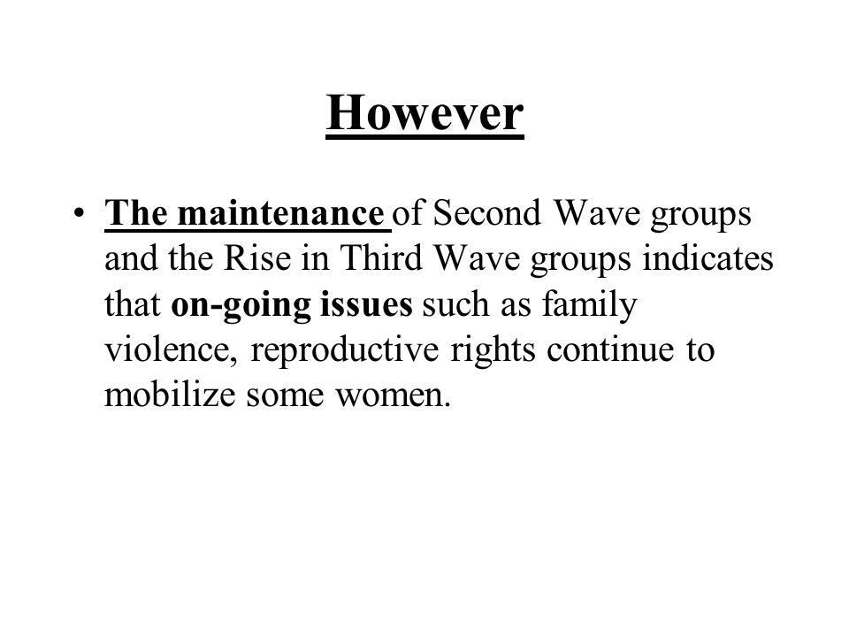 However The maintenance of Second Wave groups and the Rise in Third Wave groups indicates that on-going issues such as family violence, reproductive rights continue to mobilize some women.