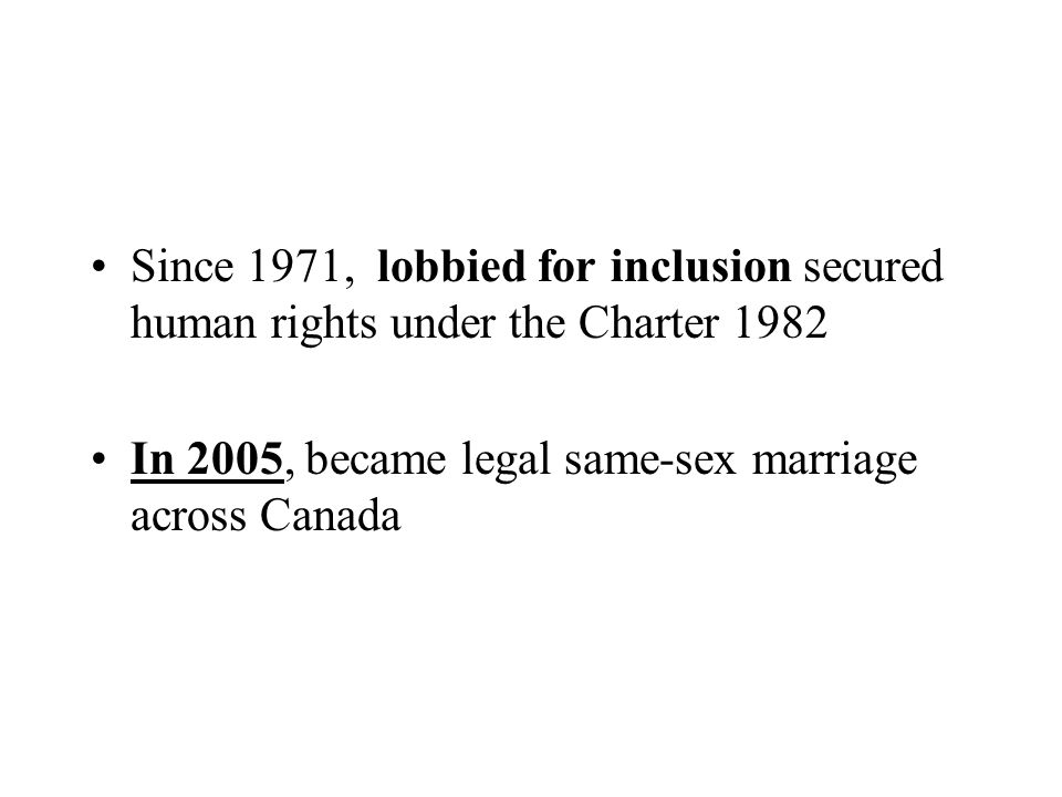 Since 1971, lobbied for inclusion secured human rights under the Charter 1982 In 2005, became legal same-sex marriage across Canada