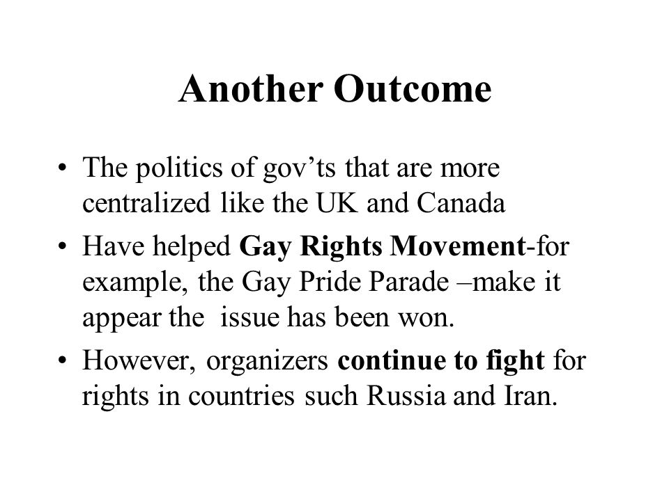 Another Outcome The politics of gov'ts that are more centralized like the UK and Canada Have helped Gay Rights Movement-for example, the Gay Pride Parade –make it appear the issue has been won.