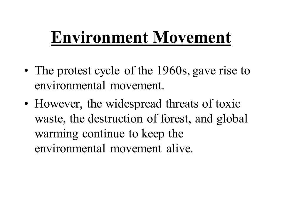 Environment Movement The protest cycle of the 1960s, gave rise to environmental movement. However, the widespread threats of toxic waste, the destruct