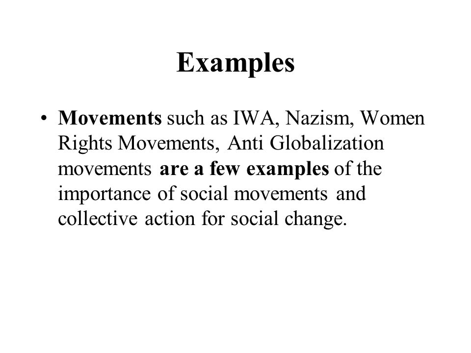 Examples Movements such as IWA, Nazism, Women Rights Movements, Anti Globalization movements are a few examples of the importance of social movements
