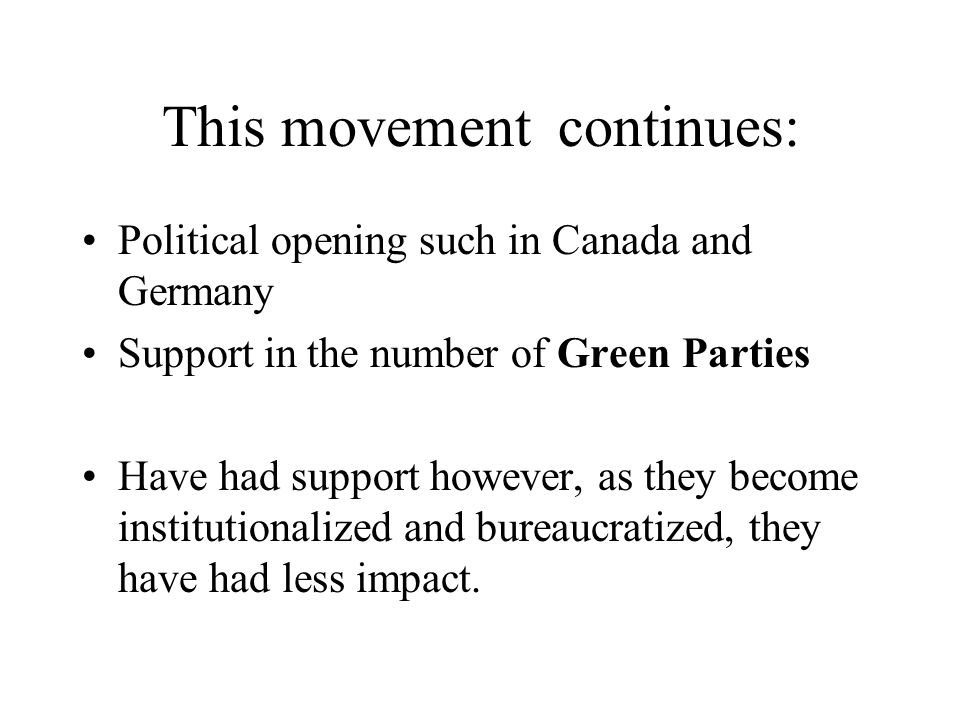 This movement continues: Political opening such in Canada and Germany Support in the number of Green Parties Have had support however, as they become institutionalized and bureaucratized, they have had less impact.