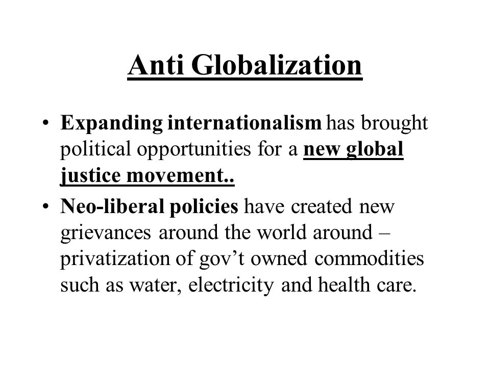Anti Globalization Expanding internationalism has brought political opportunities for a new global justice movement..