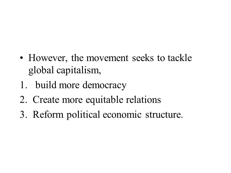 However, the movement seeks to tackle global capitalism, 1. build more democracy 2.Create more equitable relations 3.Reform political economic structu