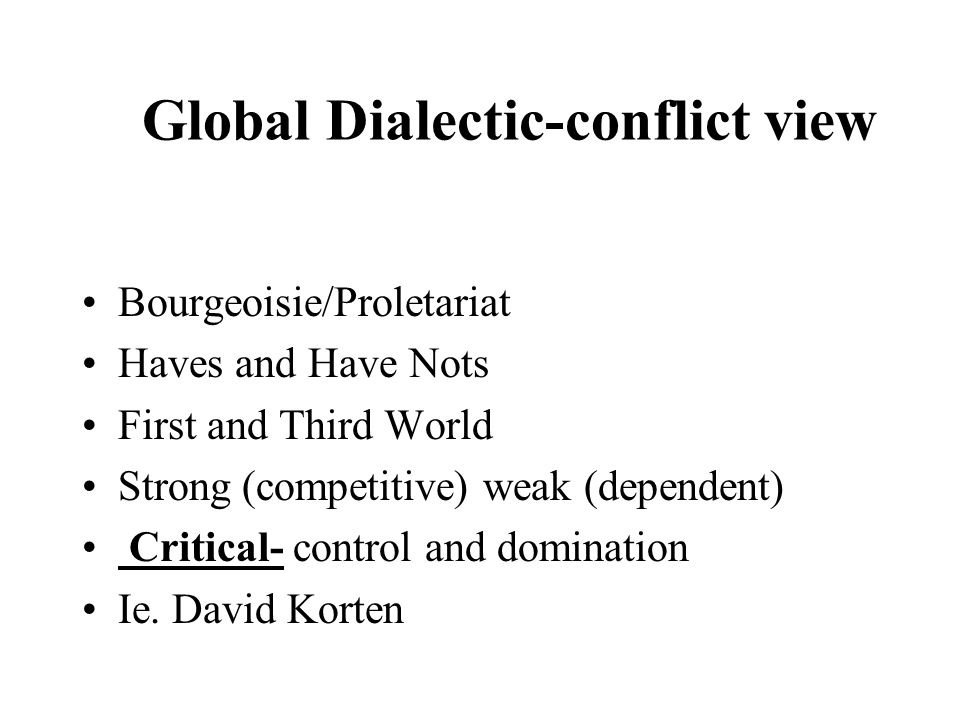 Global Dialectic-conflict view Bourgeoisie/Proletariat Haves and Have Nots First and Third World Strong (competitive) weak (dependent) Critical- control and domination Ie.