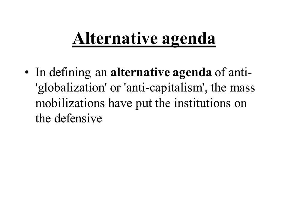 Alternative agenda In defining an alternative agenda of anti- 'globalization' or 'anti-capitalism', the mass mobilizations have put the institutions o