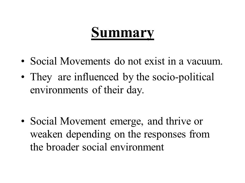 Summary Social Movements do not exist in a vacuum. They are influenced by the socio-political environments of their day. Social Movement emerge, and t