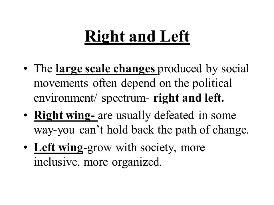 Right and Left The large scale changes produced by social movements often depend on the political environment/ spectrum- right and left.