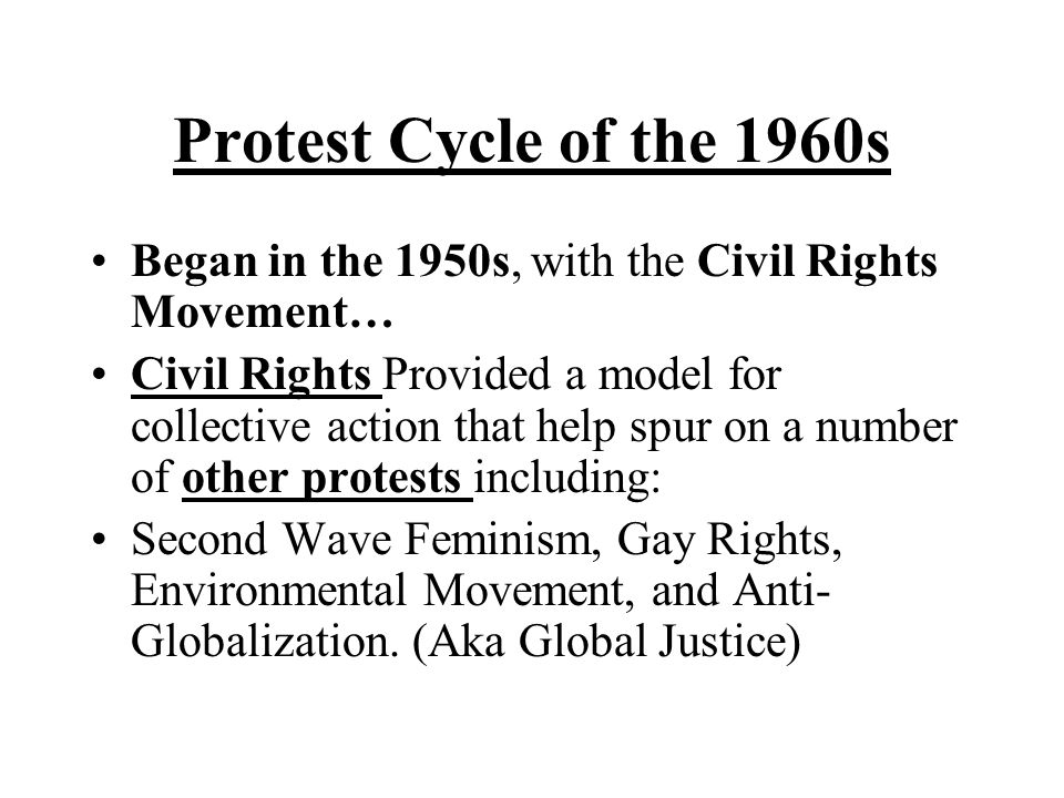 Protest Cycle of the 1960s Began in the 1950s, with the Civil Rights Movement… Civil Rights Provided a model for collective action that help spur on a number of other protests including: Second Wave Feminism, Gay Rights, Environmental Movement, and Anti- Globalization.