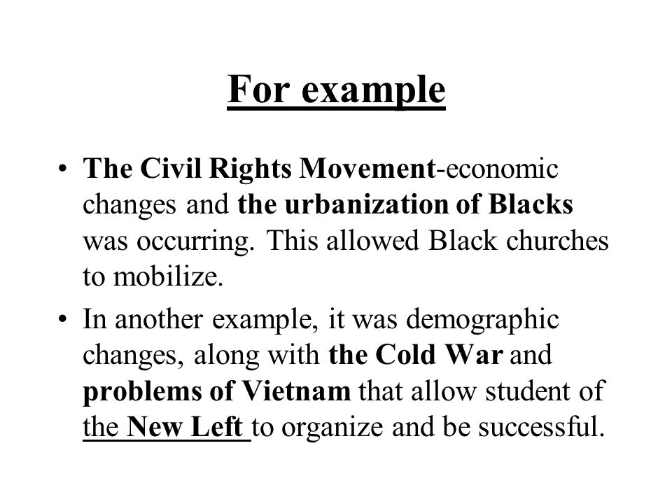 For example The Civil Rights Movement-economic changes and the urbanization of Blacks was occurring. This allowed Black churches to mobilize. In anoth