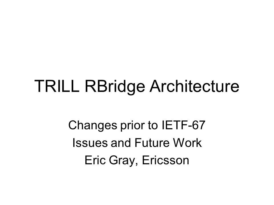 TRILL RBridge Architecture Changes prior to IETF-67 Issues and Future Work Eric Gray, Ericsson